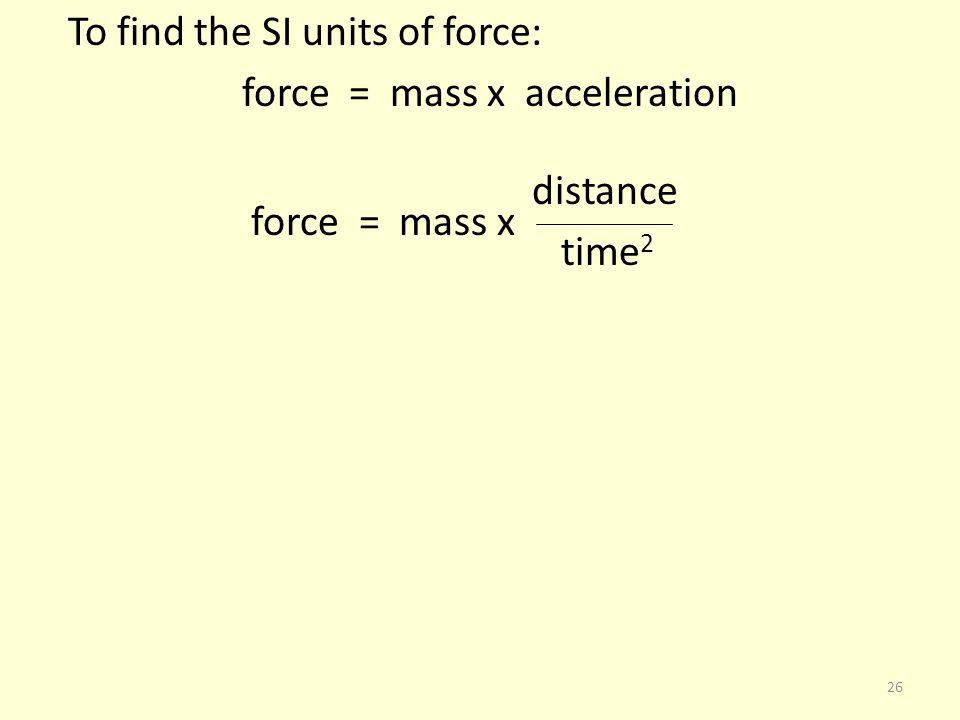 To find the SI units of force: force = mass x acceleration distance force = mass x time2