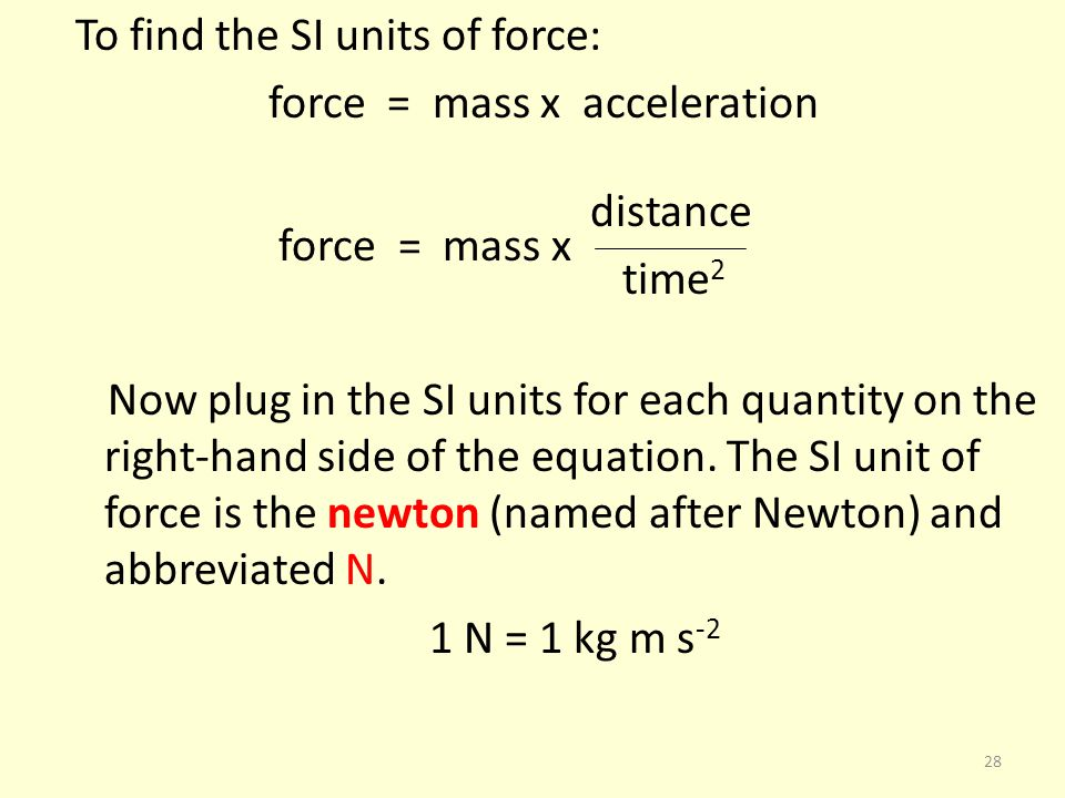 To find the SI units of force: force = mass x acceleration distance force = mass x time2 Now plug in the SI units for each quantity on the right-hand side of the equation.