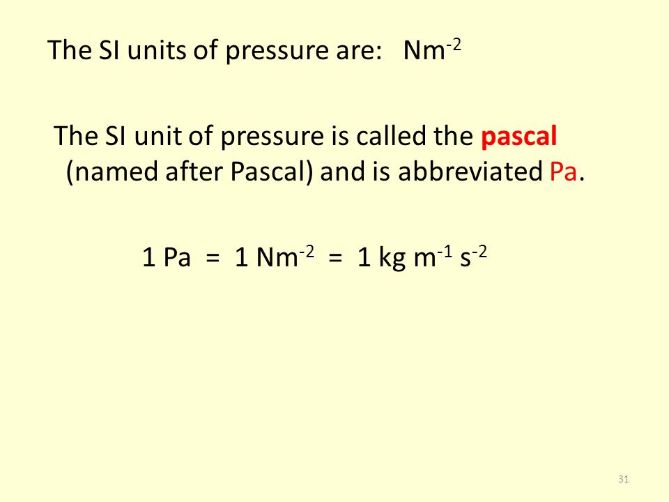 The SI units of pressure are: Nm-2 The SI unit of pressure is called the pascal (named after Pascal) and is abbreviated Pa.