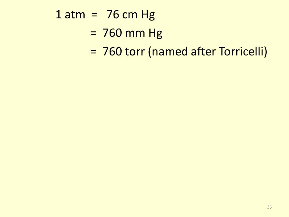 1 atm = 76 cm Hg = 760 mm Hg = 760 torr (named after Torricelli)