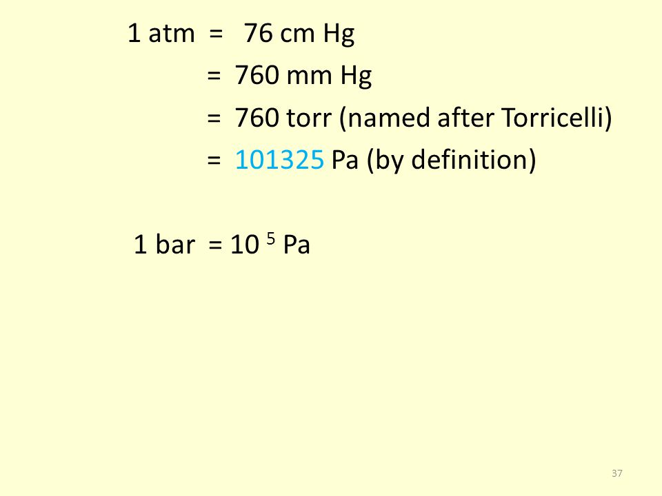 1 atm = 76 cm Hg = 760 mm Hg = 760 torr (named after Torricelli) = 101325 Pa (by definition) 1 bar = 10 5 Pa