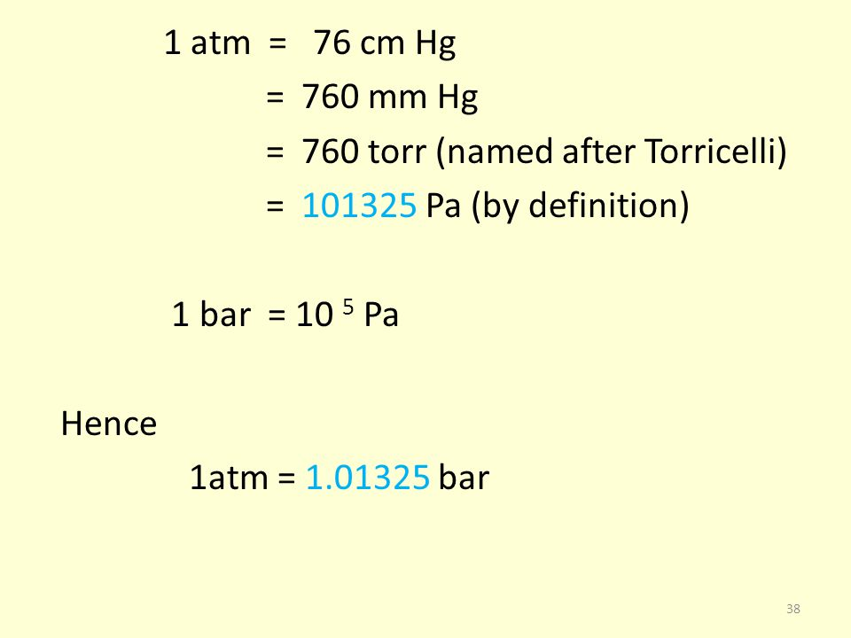 1 atm = 76 cm Hg = 760 mm Hg = 760 torr (named after Torricelli) = 101325 Pa (by definition) 1 bar = 10 5 Pa Hence 1atm = 1.01325 bar