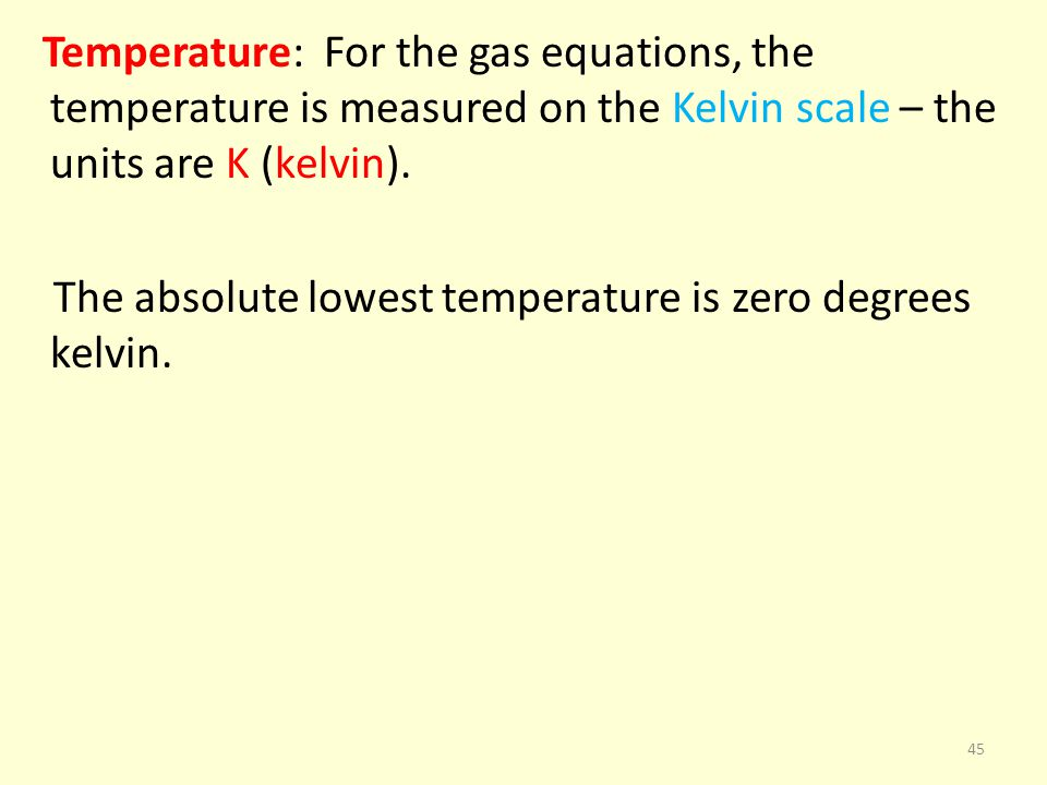 Temperature: For the gas equations, the temperature is measured on the Kelvin scale – the units are K (kelvin).