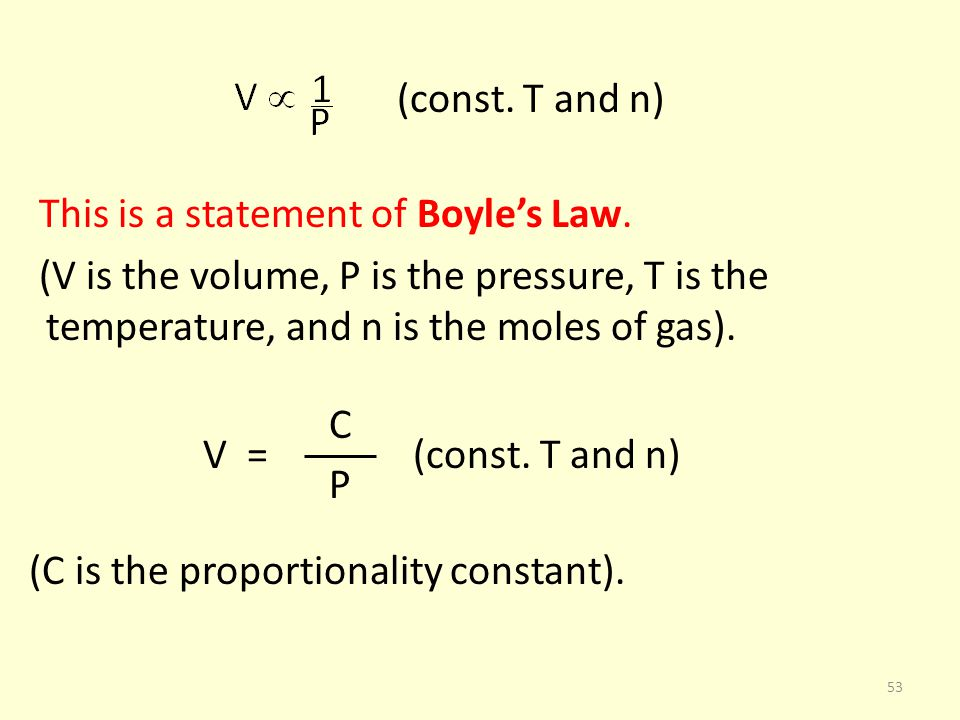 (const. T and n) This is a statement of Boyle's Law. (V is the volume, P is the pressure, T is the temperature, and n is the moles of gas).