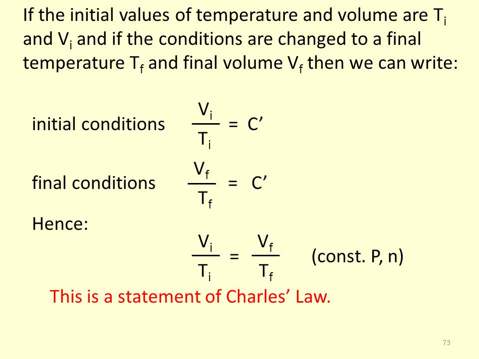 If the initial values of temperature and volume are Ti and Vi and if the conditions are changed to a final temperature Tf and final volume Vf then we can write: Vi initial conditions = C' Ti Vf final conditions = C' Tf Hence: Vi Vf = (const.