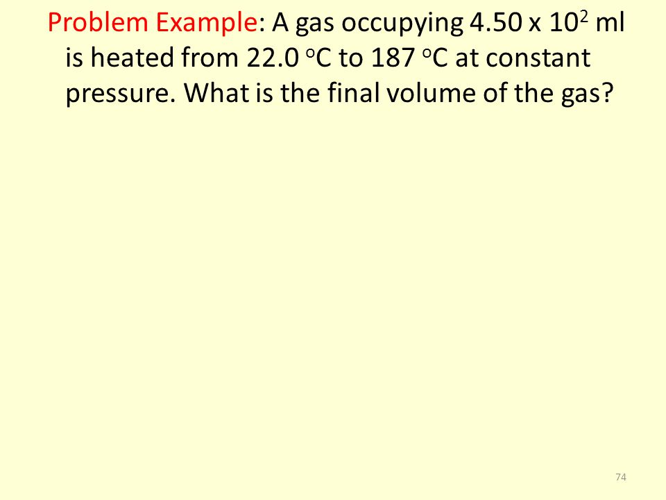 Problem Example: A gas occupying 4. 50 x 102 ml is heated from 22