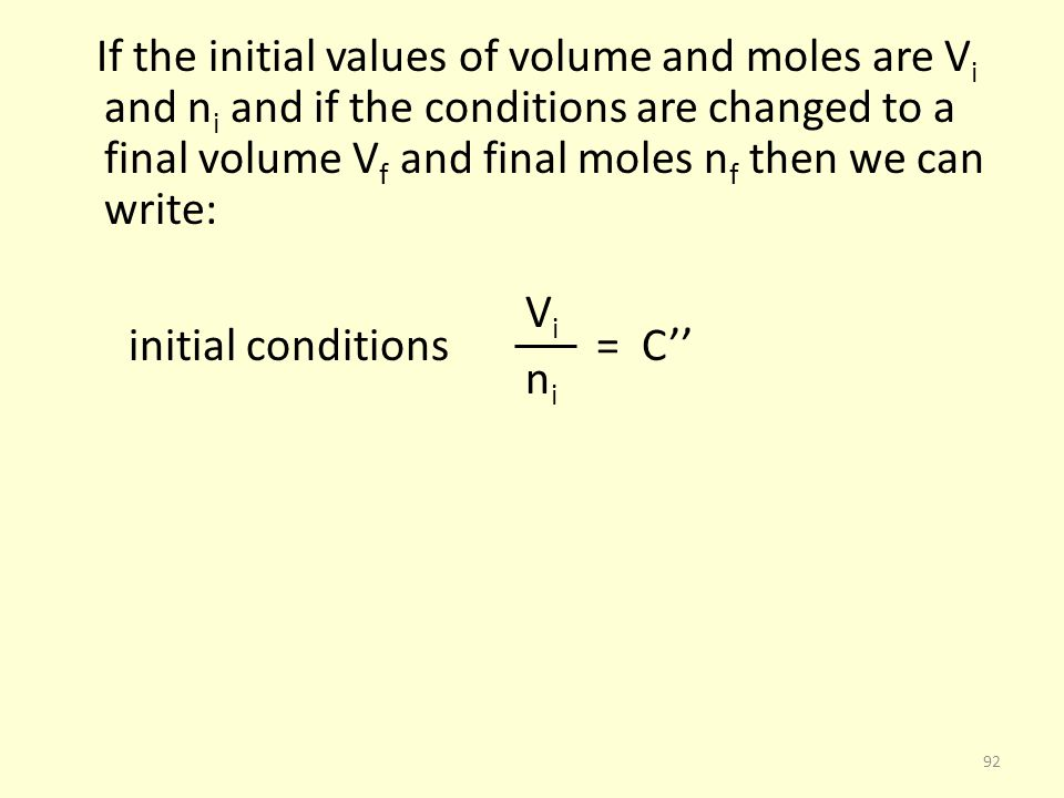 If the initial values of volume and moles are Vi and ni and if the conditions are changed to a final volume Vf and final moles nf then we can write: Vi initial conditions = C'' ni