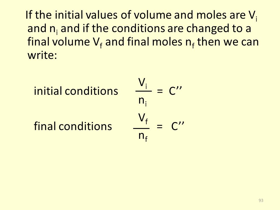 If the initial values of volume and moles are Vi and ni and if the conditions are changed to a final volume Vf and final moles nf then we can write: Vi initial conditions = C'' ni Vf final conditions = C'' nf