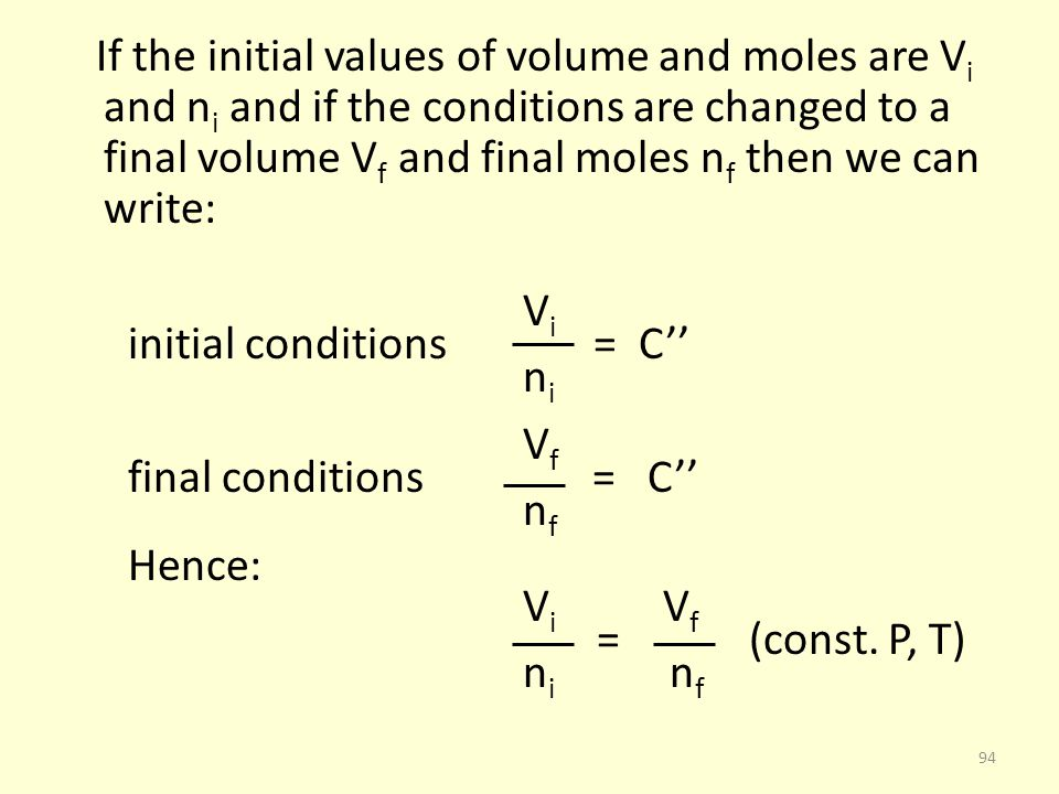 If the initial values of volume and moles are Vi and ni and if the conditions are changed to a final volume Vf and final moles nf then we can write: Vi initial conditions = C'' ni Vf final conditions = C'' nf Hence: Vi Vf = (const.