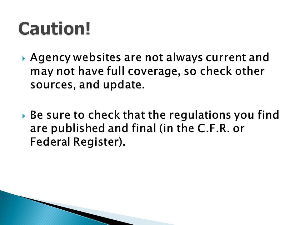 Caution! Agency websites are not always current and may not have full coverage, so check other sources, and update.