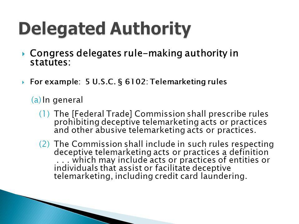 Delegated Authority Congress delegates rule-making authority in statutes: For example: 5 U.S.C. § 6102: Telemarketing rules.