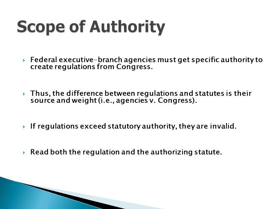 Scope of Authority Federal executive-branch agencies must get specific authority to create regulations from Congress.
