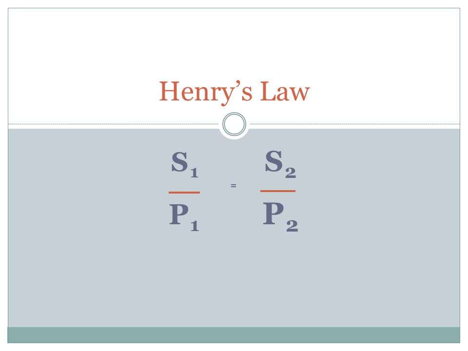Henry's Law S1 S2 = P1 P2