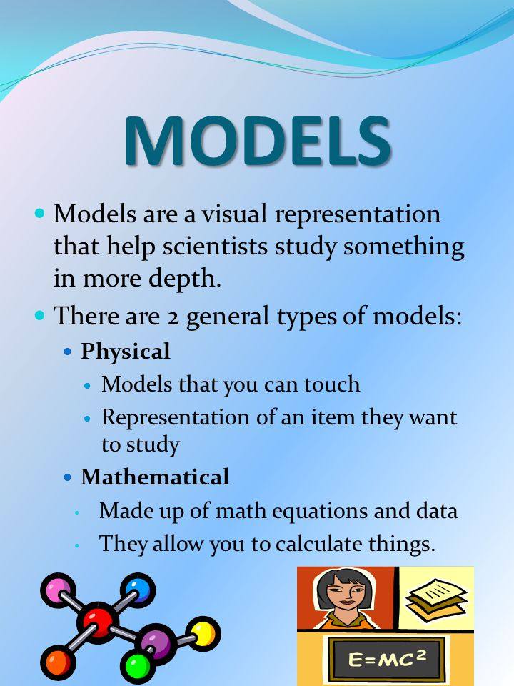 MODELS Models are a visual representation that help scientists study something in more depth. There are 2 general types of models:
