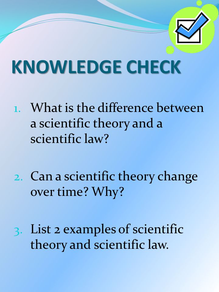 KNOWLEDGE CHECK What is the difference between a scientific theory and a scientific law Can a scientific theory change over time Why