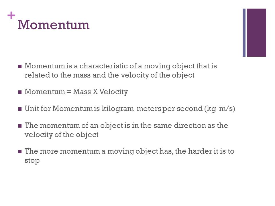 Momentum Momentum is a characteristic of a moving object that is related to the mass and the velocity of the object.