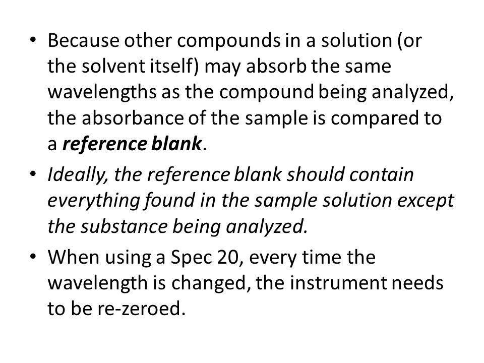 Because other compounds in a solution (or the solvent itself) may absorb the same wavelengths as the compound being analyzed, the absorbance of the sample is compared to a reference blank.