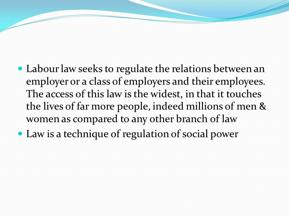 Labour law seeks to regulate the relations between an employer or a class of employers and their employees. The access of this law is the widest, in that it touches the lives of far more people, indeed millions of men & women as compared to any other branch of law