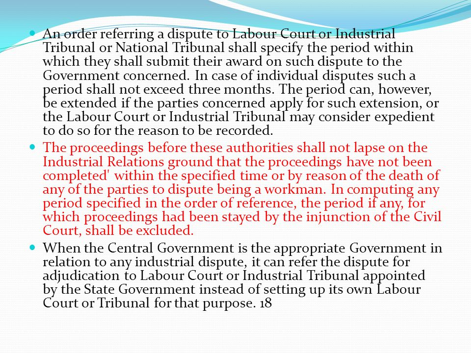 An order referring a dispute to Labour Court or Industrial Tribunal or National Tribunal shall specify the period within which they shall submit their award on such dispute to the Government concerned. In case of individual disputes such a period shall not exceed three months. The period can, however, be extended if the parties concerned apply for such extension, or the Labour Court or Industrial Tribunal may consider expedient to do so for the reason to be recorded.