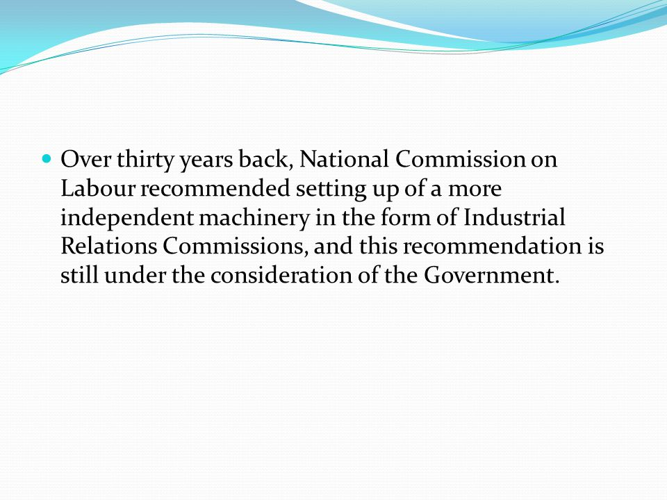 Over thirty years back, National Commission on Labour recommended setting up of a more independent machinery in the form of Industrial Relations Commissions, and this recommendation is still under the consideration of the Government.