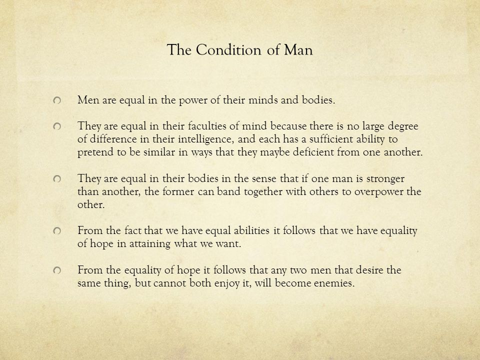 The Condition of Man Men are equal in the power of their minds and bodies.