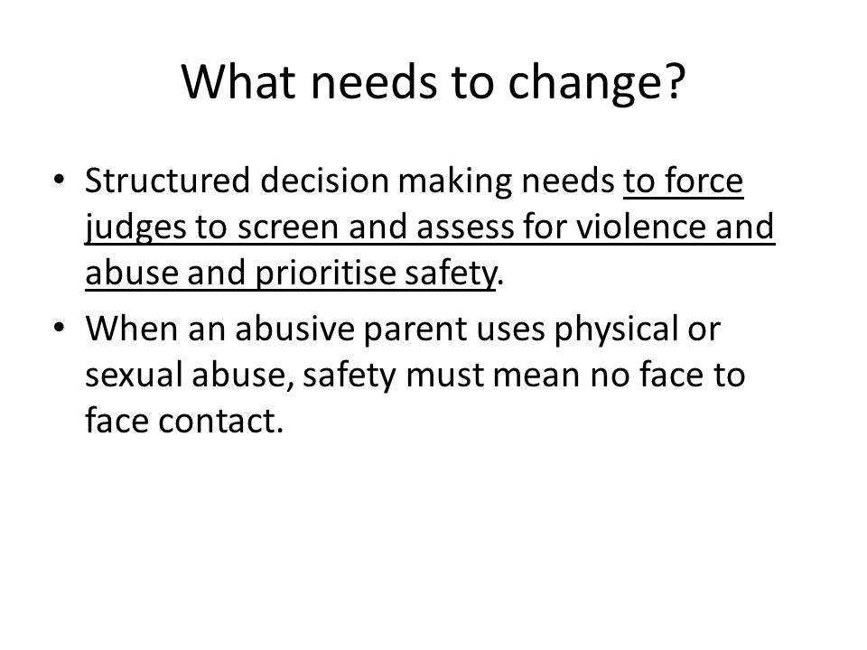 What needs to change Structured decision making needs to force judges to screen and assess for violence and abuse and prioritise safety.