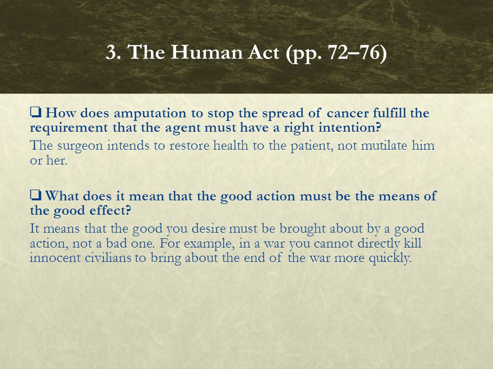 3. The Human Act (pp. 72–76) ❏ How does amputation to stop the spread of cancer fulfill the requirement that the agent must have a right intention