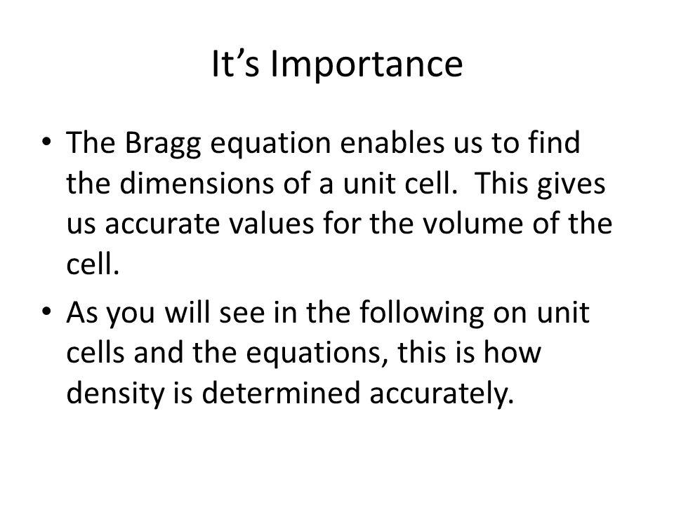 It's Importance The Bragg equation enables us to find the dimensions of a unit cell. This gives us accurate values for the volume of the cell.