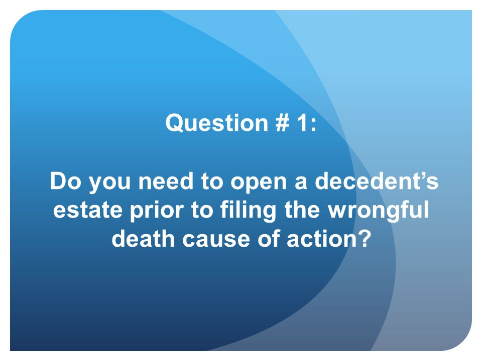 Question # 1: Do you need to open a decedent's estate prior to filing the wrongful death cause of action