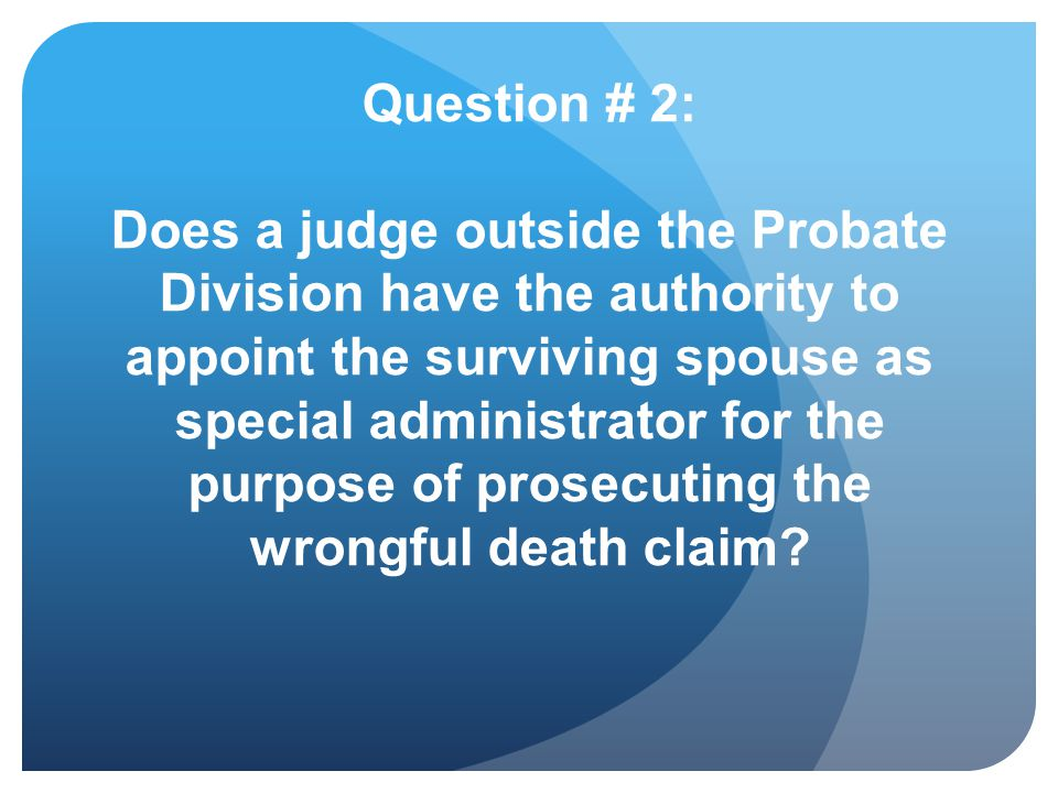 Question # 2: Does a judge outside the Probate Division have the authority to appoint the surviving spouse as special administrator for the purpose of prosecuting the wrongful death claim