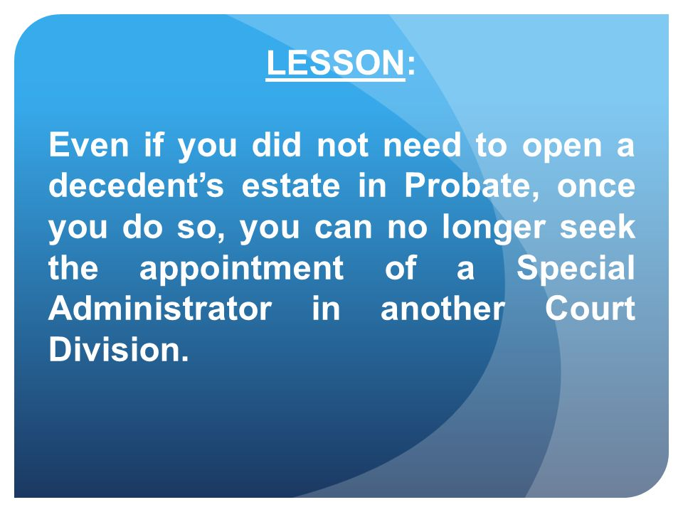 LESSON: Even if you did not need to open a decedent's estate in Probate, once you do so, you can no longer seek the appointment of a Special Administrator in another Court Division.