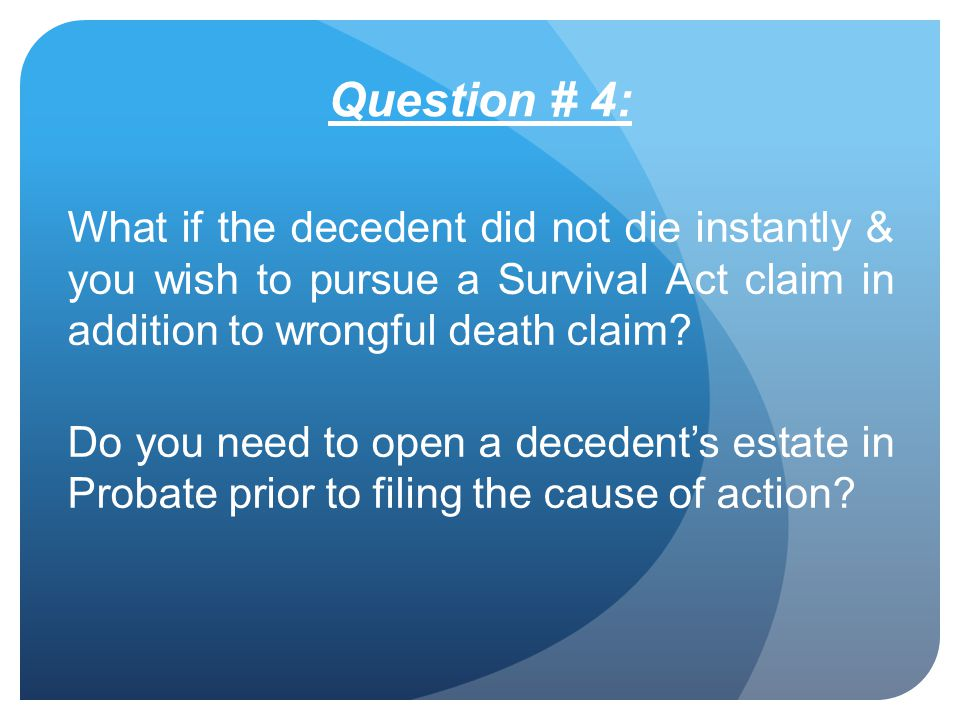 Question # 4: What if the decedent did not die instantly & you wish to pursue a Survival Act claim in addition to wrongful death claim