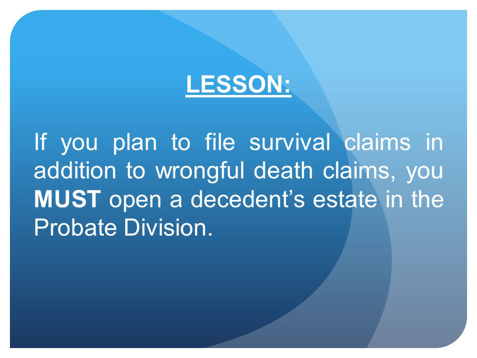 LESSON: If you plan to file survival claims in addition to wrongful death claims, you MUST open a decedent's estate in the Probate Division.