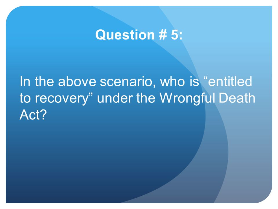 Question # 5: In the above scenario, who is entitled to recovery under the Wrongful Death Act