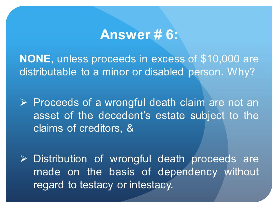 Answer # 6: NONE, unless proceeds in excess of $10,000 are distributable to a minor or disabled person. Why