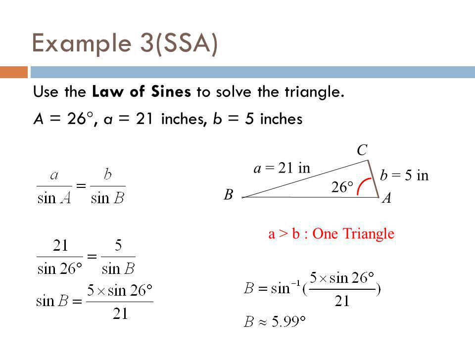 Example 3(SSA) Use the Law of Sines to solve the triangle. A = 26, a = 21 inches, b = 5 inches C.