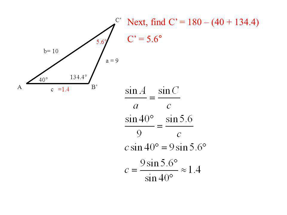 Next, find C' = 180 – (40 + 134.4) C' = 5.6° A B' C' b= 10 a = 9 40°