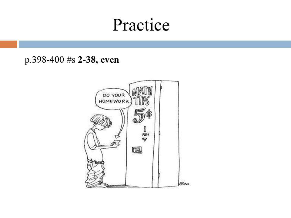 Practice p.398-400 #s 2-38, even Application