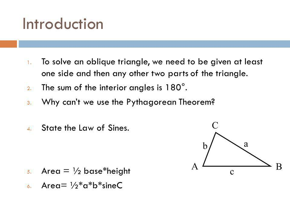 Introduction To solve an oblique triangle, we need to be given at least one side and then any other two parts of the triangle.