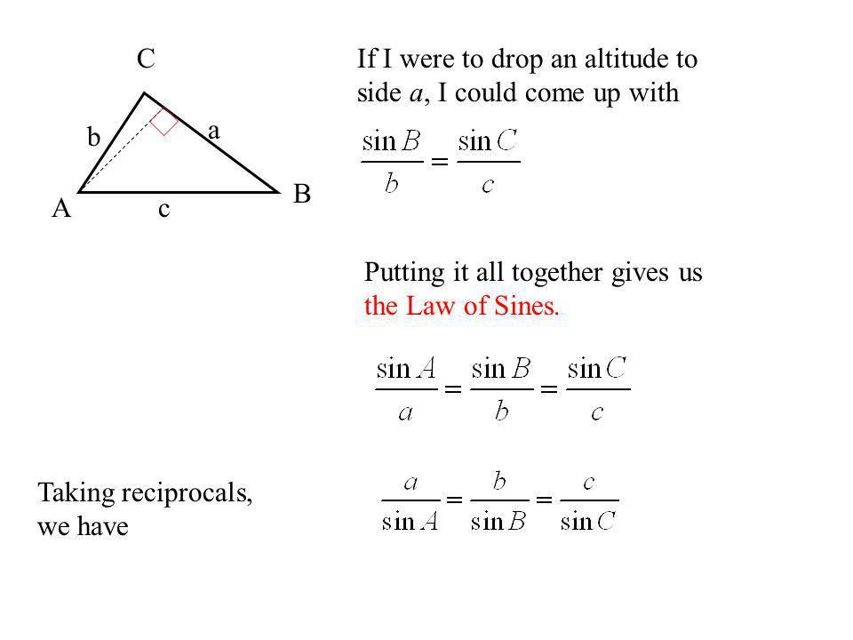 A B. C. a. b. c. If I were to drop an altitude to side a, I could come up with. Putting it all together gives us the Law of Sines.