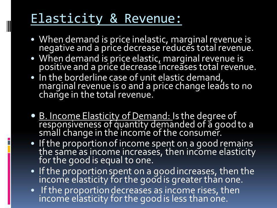 Elasticity & Revenue: When demand is price inelastic, marginal revenue is negative and a price decrease reduces total revenue.