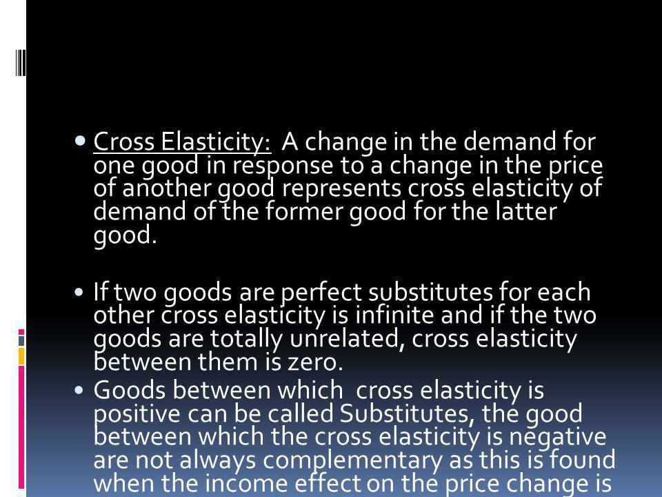 Cross Elasticity: A change in the demand for one good in response to a change in the price of another good represents cross elasticity of demand of the former good for the latter good.