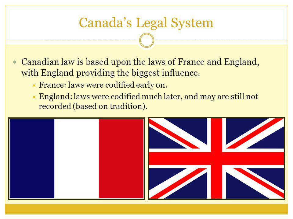 Canada's Legal System Canadian law is based upon the laws of France and England, with England providing the biggest influence.