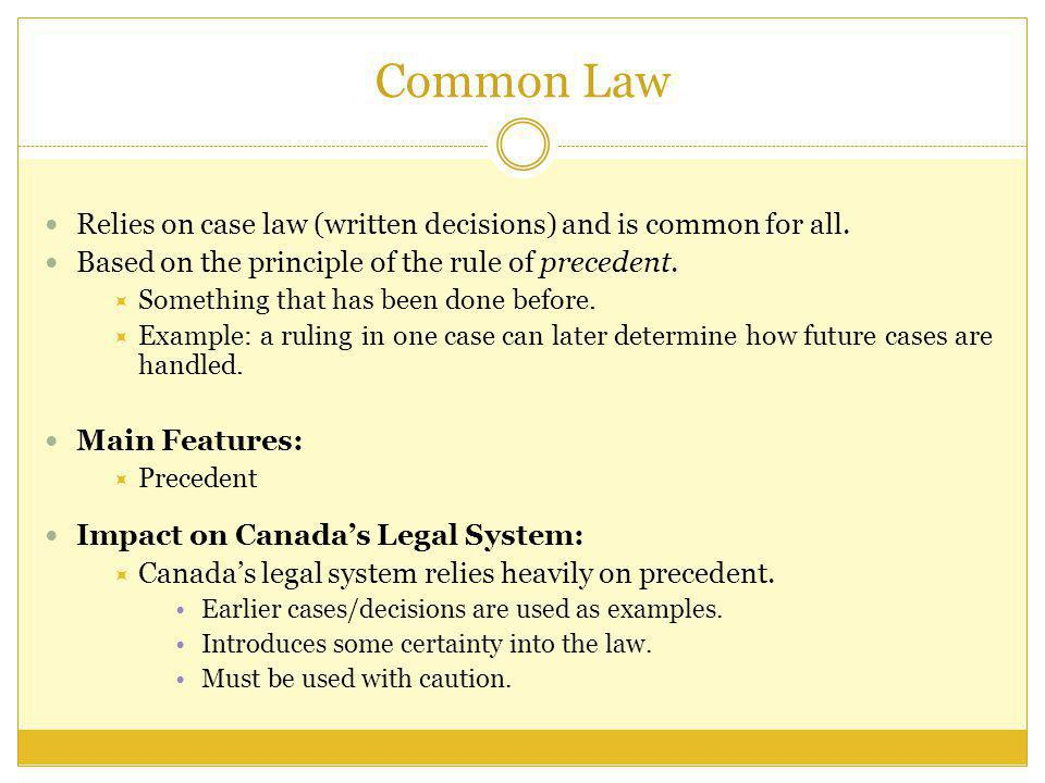 Common Law Relies on case law (written decisions) and is common for all. Based on the principle of the rule of precedent.