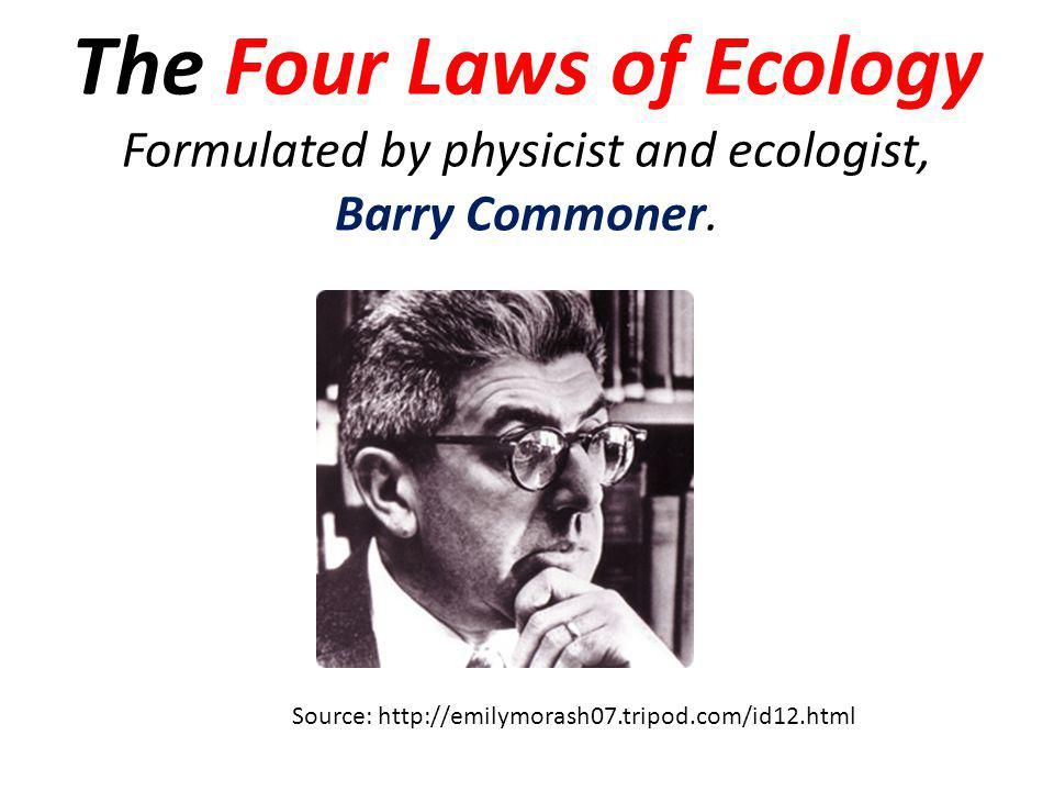 The Four Laws of Ecology Formulated by physicist and ecologist, Barry Commoner.