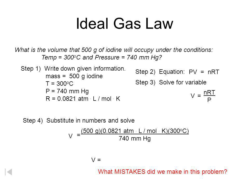 Ideal Gas Law What is the volume that 500 g of iodine will occupy under the conditions: Temp = 300oC and Pressure = 740 mm Hg
