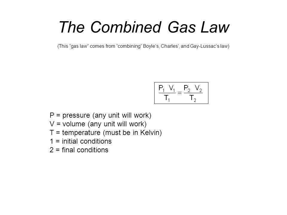 The Combined Gas Law P = pressure (any unit will work)