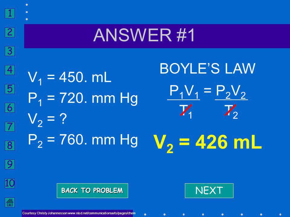 V2 = 426 mL ANSWER #1 BOYLE'S LAW V1 = 450. mL P1 = 720. mm Hg V2 =