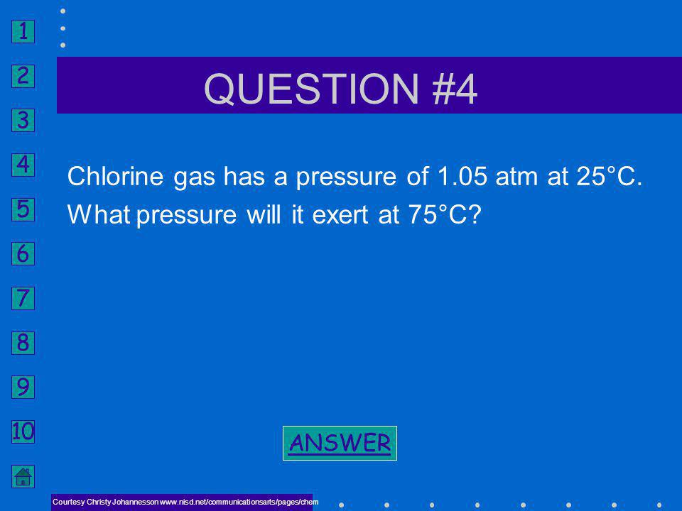 QUESTION #4 Chlorine gas has a pressure of 1.05 atm at 25°C.