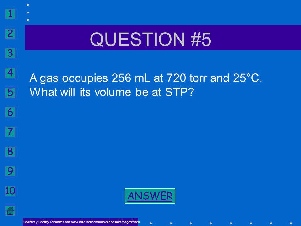 QUESTION #5 A gas occupies 256 mL at 720 torr and 25°C.